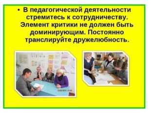 В педагогической деятельности стремитесь к сотрудничеству. Элемент критики не
