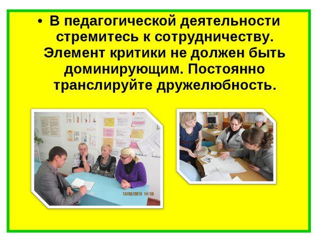 В педагогической деятельности стремитесь к сотрудничеству. Элемент критики не...