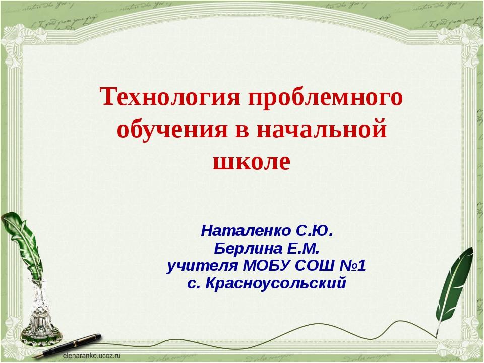 Технология проблемного обучения в начальной школе Наталенко С.Ю. Берлина Е.М....