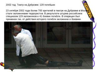 2002 год. Театр на Дубровке: 129 погибших 23 октября 2002 года более 700 зрит