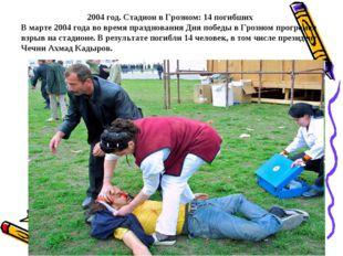 2004 год. Стадион в Грозном: 14 погибших В марте 2004 года во время празднова