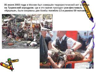 05 июля 2003 года в Москве был совершён террористический акт: у входа на Туши