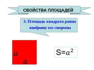 СВОЙСТВА ПЛОЩАДЕЙ 3. Площадь квадрата равна квадрату его стороны a a