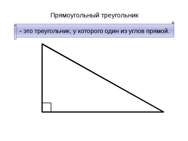 Прямоугольный треугольник - это треугольник, у которого один из углов прямой.