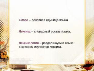 Слово – основная единица языка Лексика – словарный состав языка. Лексикология