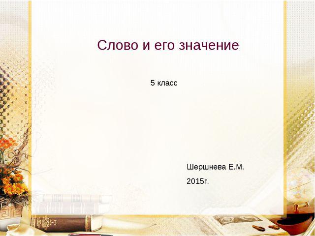 Слово и его значение Шершнева Е.М. 2015г. 5 класс