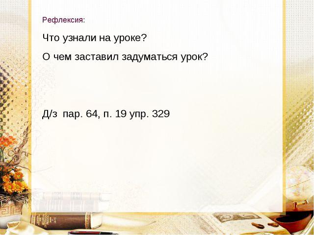Рефлексия: Что узнали на уроке? О чем заставил задуматься урок? Д/з пар. 64,...
