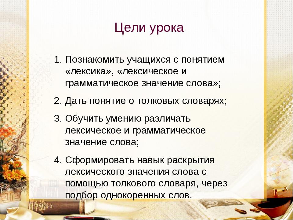 Цели урока Познакомить учащихся с понятием «лексика», «лексическое и граммати...