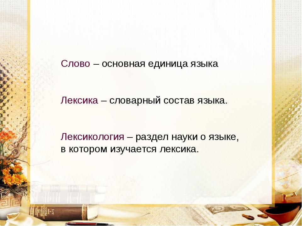 Слово – основная единица языка Лексика – словарный состав языка. Лексикология...