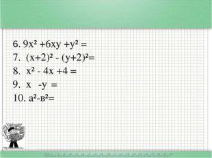 6. 9х² +6ху +у² = 7. (х+2)² - (у+2)²= 8. х² - 4х +4 = 9. х⁴ -y⁴= 10. а²-в²=