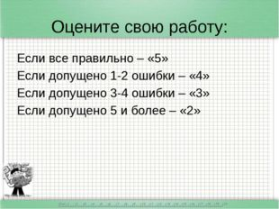 Оцените свою работу: Если все правильно – «5» Если допущено 1-2 ошибки – «4»