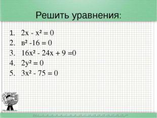 Решить уравнения: 1. 2х - х² = 0 2. в² -16 = 0 3. 16х² - 24х + 9 =0 4. 2у² =