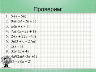 Проверим: 5·(а – 5в) 9ав·(а² - 2в – 1) а·(в + с - 1) 7ав·(а – 2в + 1) 2·(х +