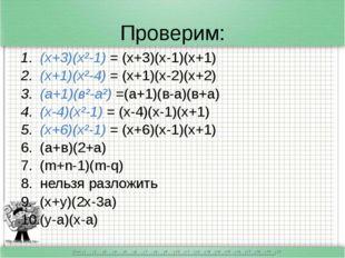 Проверим: (х+3)(х²-1) = (х+3)(х-1)(х+1) (х+1)(х²-4) = (х+1)(х-2)(х+2) (а+1)(в
