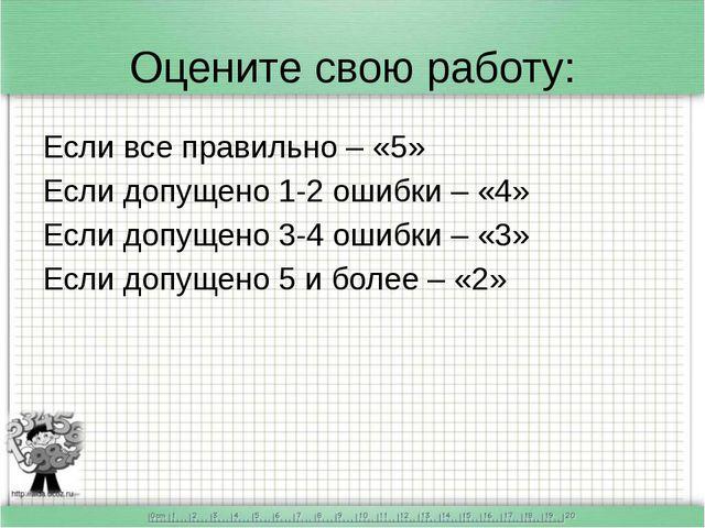 Оцените свою работу: Если все правильно – «5» Если допущено 1-2 ошибки – «4»...