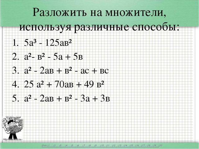 Разложить на множители, используя различные способы: 5а³ - 125ав² а²- в² - 5а...