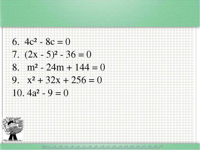 6. 4с² - 8с = 0 7. (2х - 5)² - 36 = 0 8. m² - 24m + 144 = 0 9. х² + 32х + 25...