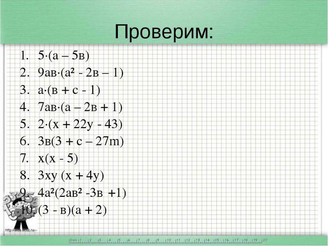 Проверим: 5·(а – 5в) 9ав·(а² - 2в – 1) а·(в + с - 1) 7ав·(а – 2в + 1) 2·(х +...