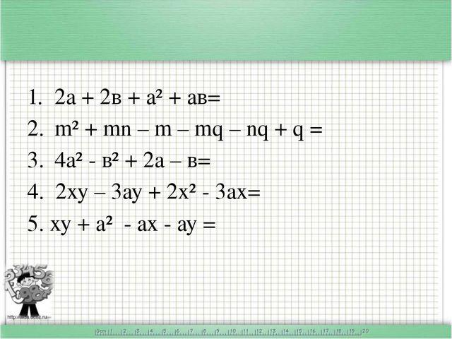 2а + 2в + а² + ав= m² + mn – m – mq – nq + q = 4а² - в² + 2а – в= 4. 2ху – 3...