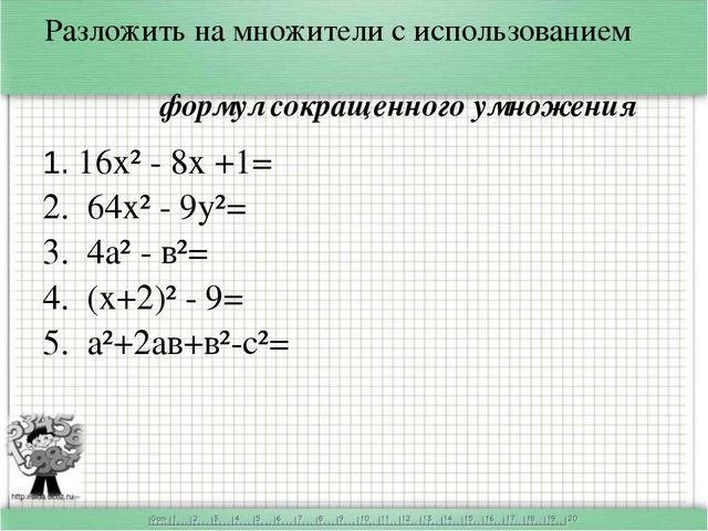 Разложить на множители с использованием формул сокращенного умножения 1. 16х²...
