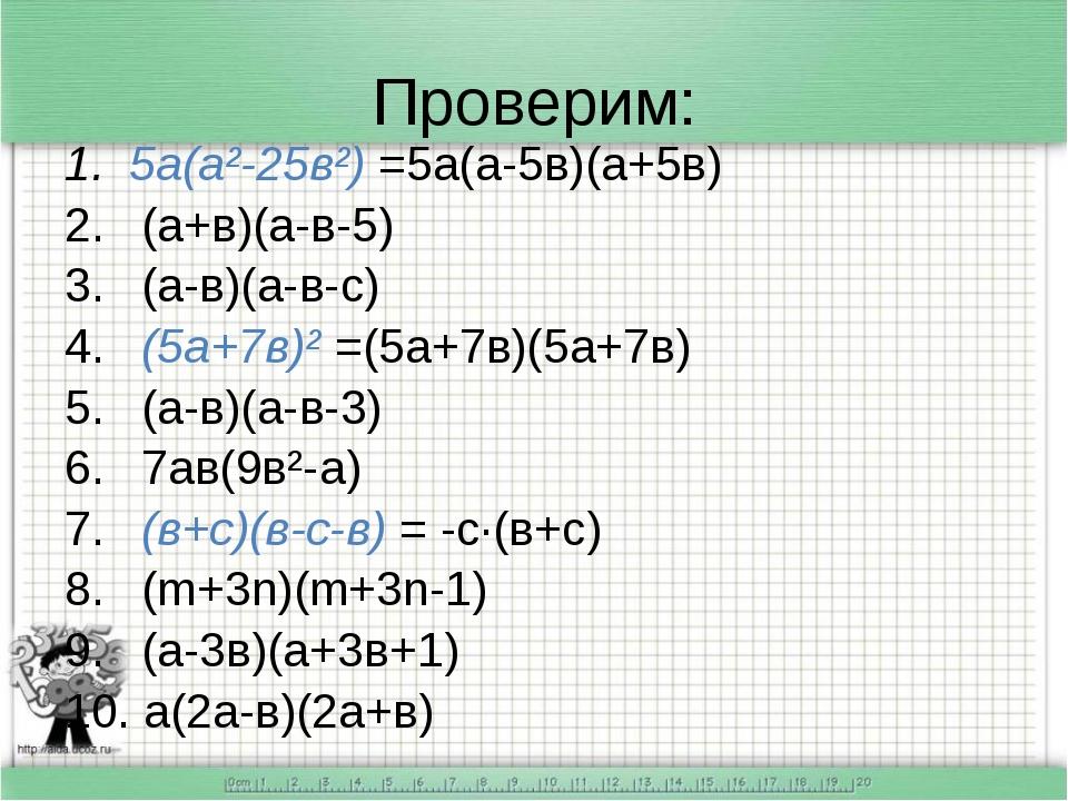 Проверим: 5а(а²-25в²) =5а(а-5в)(а+5в) (а+в)(а-в-5) (а-в)(а-в-с) (5а+7в)² =(5а...