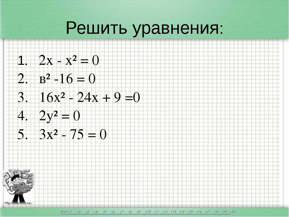 Решить уравнения: 1. 2х - х² = 0 2. в² -16 = 0 3. 16х² - 24х + 9 =0 4. 2у² =...