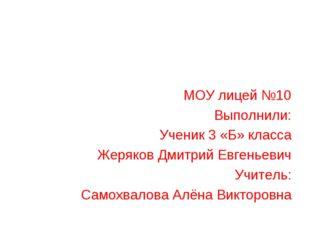 МОУ лицей №10 Выполнили: Ученик 3 «Б» класса Жеряков Дмитрий Евгеньевич Учит