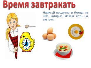 Нарисуй продукты и блюда из них, которые можно есть на завтрак.