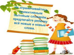 Не ограничивайтесь примитивным бытовым словарём, предлагайте ребёнку всё новы