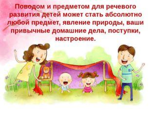 Поводом и предметом для речевого развития детей может стать абсолютно любой п