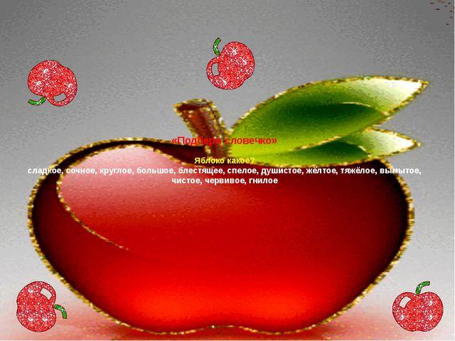 «Подбери словечко» Яблоко какое? сладкое, сочное, круглое, большое, блестящее...
