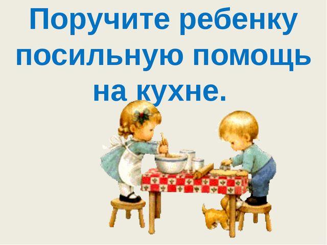Поручите ребенку посильную помощь на кухне.