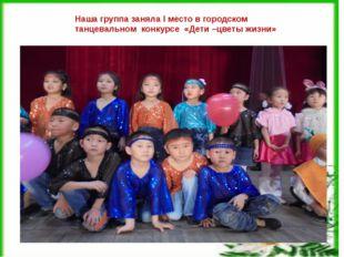 Наша группа заняла I место в городском танцевальном конкурсе «Дети –цветы жи