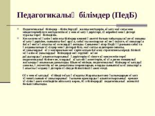 Педагогикалық білімдер (ПедБ) Педагогикалық білімдер – білім берудің жалпы не
