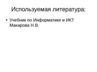 Используемая литература: Учебник по Информатике и ИКТ Макарова Н.В.