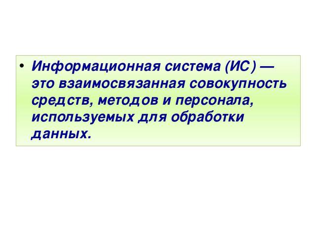 Информационная система (ИС) — это взаимосвязанная совокупность средств, метод...