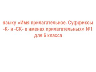 языку «Имя прилагательное. Суффиксы -К- и -СК- в именах прилагательных» №1 дл