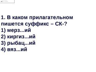 1.В каком прилагательном пишется суффикс – СК-? 1) мерз...ий 2) киргиз...ий