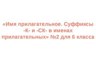«Имя прилагательное. Суффиксы -К- и -СК- в именах прилагательных» №2 для 6 кл