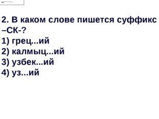 2.В каком слове пишется суффикс –СК-? 1) грец...ий 2) калмыц...ий 3) узбек..