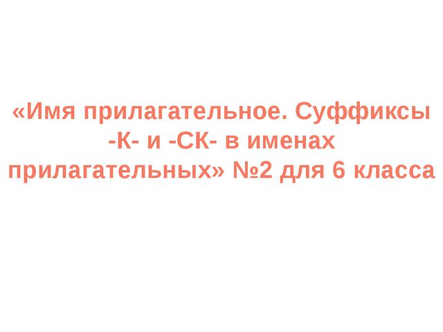 «Имя прилагательное. Суффиксы -К- и -СК- в именах прилагательных» №2 для 6 кл...