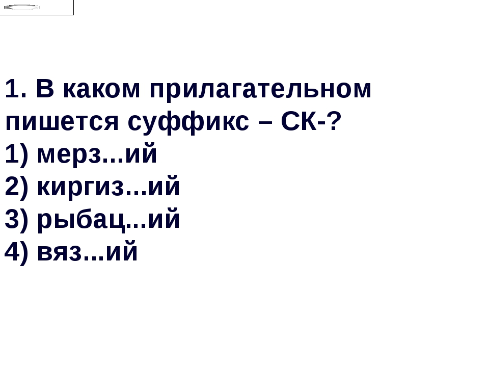 1.В каком прилагательном пишется суффикс – СК-? 1) мерз...ий 2) киргиз...ий...