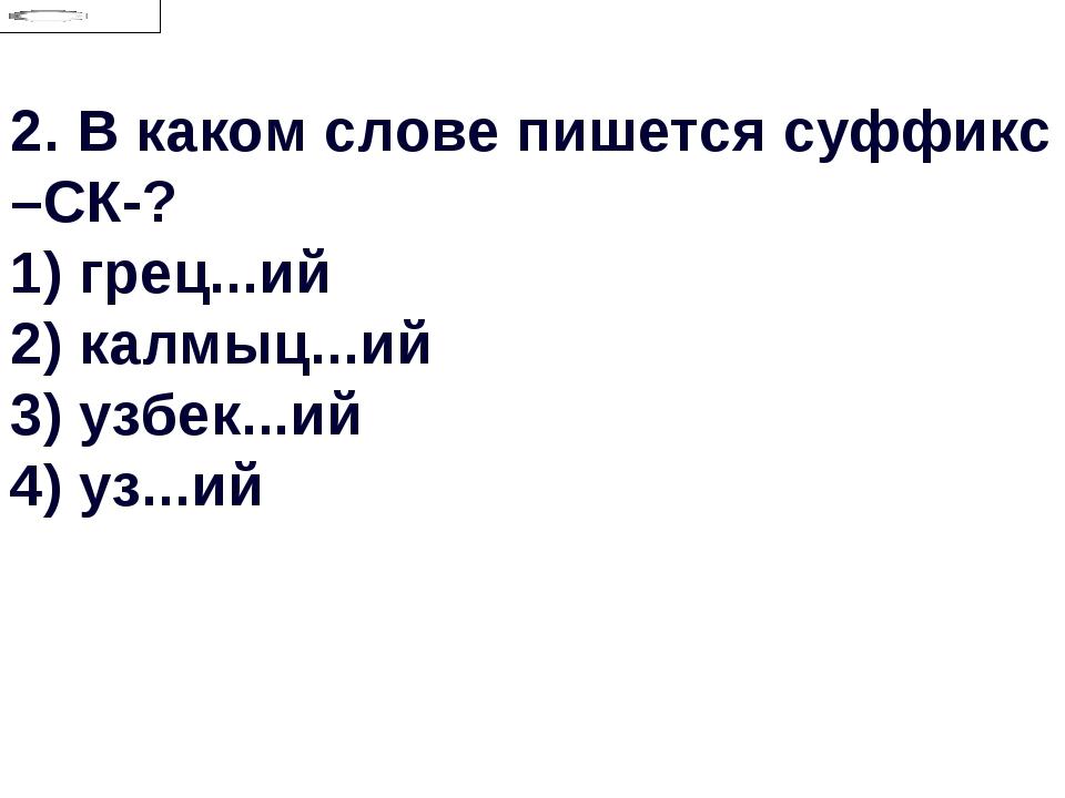 2.В каком слове пишется суффикс –СК-? 1) грец...ий 2) калмыц...ий 3) узбек.....