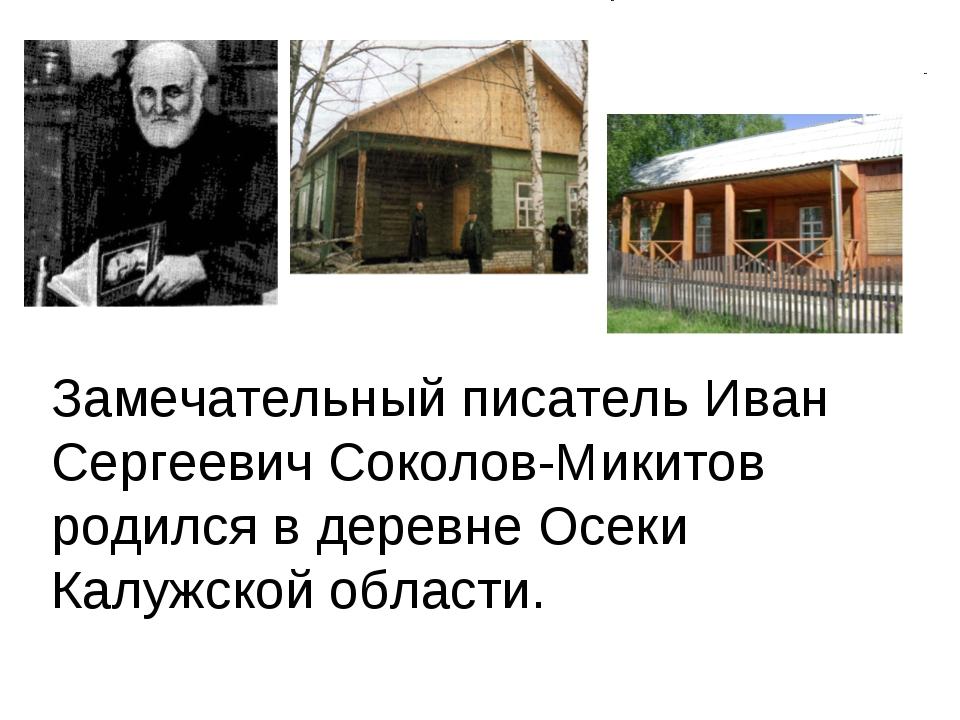 Замечательный писатель Иван Сергеевич Соколов-Микитов родился в деревне Осеки...