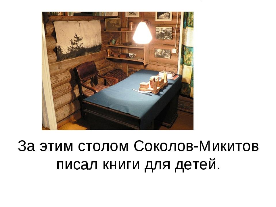 За этим столом Соколов-Микитов писал книги для детей.