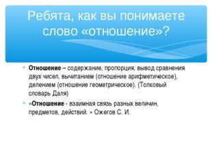 Отношение– содержание, пропорция, вывод сравнения двух чисел, вычитанием (от