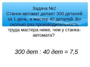 Задача №2 Станок-автомат делает 300 деталей за 1 день, а мастер 40 деталей .В