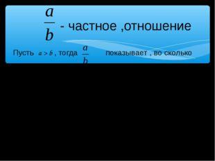 - частное ,отношение Пусть a > b , тогда показывает , во сколько раз a больш