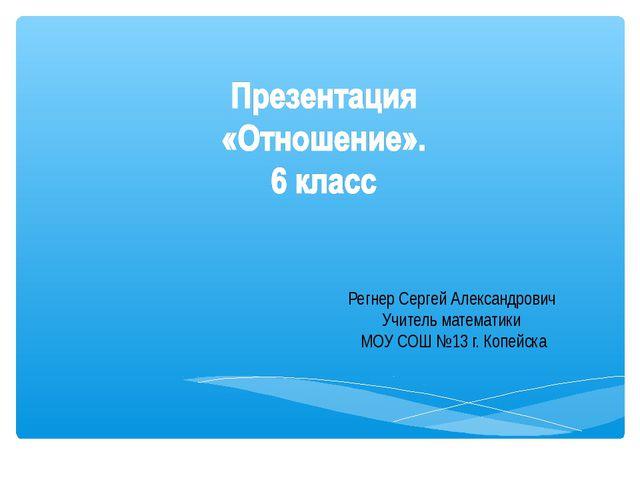Регнер Сергей Александрович Учитель математики МОУ СОШ №13 г. Копейска