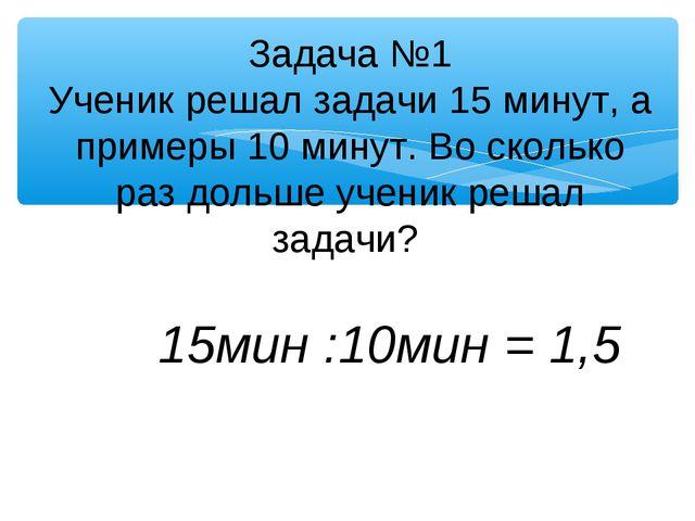 15мин :10мин = 1,5 Задача №1 Ученик решал задачи 15 минут, а примеры 10 мину...
